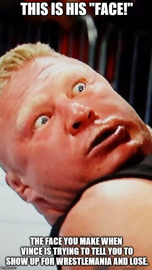 "Brock's face when he has to lose at WrestleMania | THIS IS HIS ""FACE!"" THE FACE YOU MAKE WHEN VINCE IS TRYING TO TELL YOU TO SHOW UP FOR WRESTLEMANIA AND LOSE. 