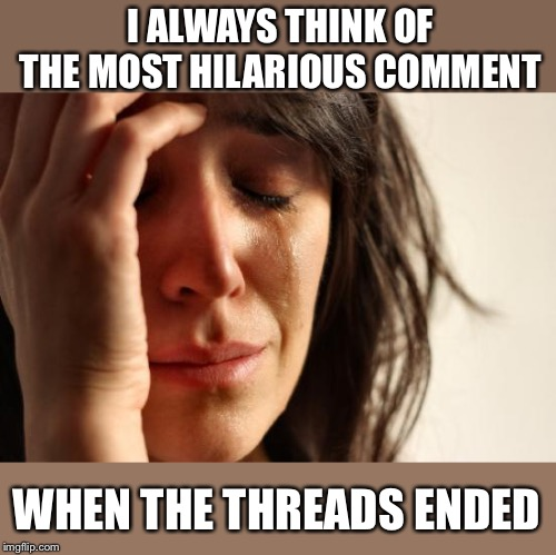 First World Problems Meme | I ALWAYS THINK OF THE MOST HILARIOUS COMMENT WHEN THE THREADS ENDED | image tagged in memes,first world problems | made w/ Imgflip meme maker