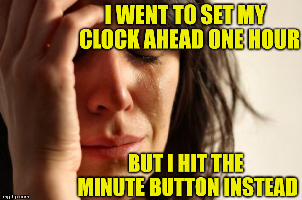 First World Problems | I WENT TO SET MY  CLOCK AHEAD ONE HOUR BUT I HIT THE MINUTE BUTTON INSTEAD | image tagged in memes,first world problems,daylight saving time,clock,wait a minute | made w/ Imgflip meme maker