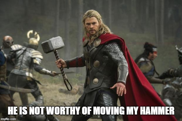 thor hammer | HE IS NOT WORTHY OF MOVING MY HAMMER | image tagged in thor hammer | made w/ Imgflip meme maker