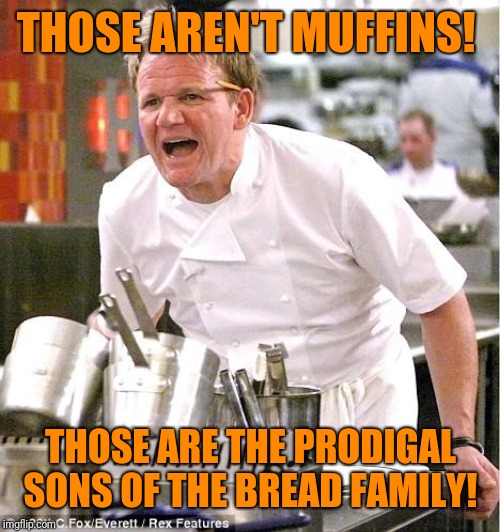 Chef Gordon Ramsay Meme | THOSE AREN'T MUFFINS! THOSE ARE THE PRODIGAL SONS OF THE BREAD FAMILY! | image tagged in memes,chef gordon ramsay | made w/ Imgflip meme maker