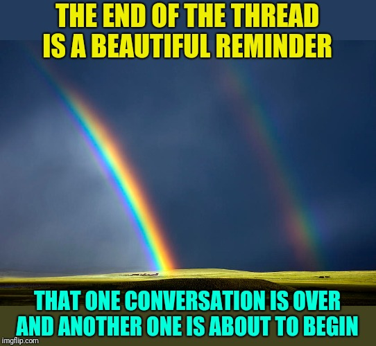 It's not all dark and dreary; End Of The Thread Week (March 7-13, a BeyondTheComments event) |  THE END OF THE THREAD IS A BEAUTIFUL REMINDER; THAT ONE CONVERSATION IS OVER AND ANOTHER ONE IS ABOUT TO BEGIN | image tagged in memes,double rainbow,endofthread,a series of unfortunate events,it's a wonderful life,and everybody loses their minds | made w/ Imgflip meme maker
