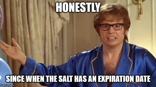 HONESTLY SINCE WHEN THE SALT HAS AN EXPIRATION DATE | image tagged in memes,austin powers honestly | made w/ Imgflip meme maker
