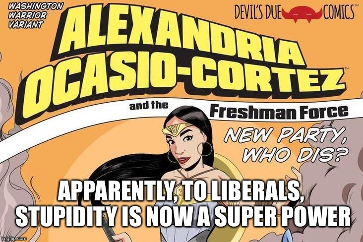 APPARENTLY, TO LIBERALS, STUPIDITY IS NOW A SUPER POWER | image tagged in alexandria ocasio-cortez | made w/ Imgflip meme maker