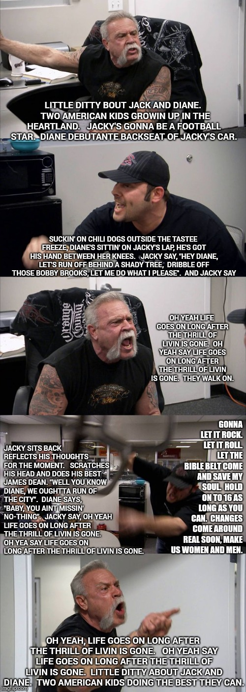 That's A Lot Of Words!   Raise Your Hand If You Only Had To Read The First Line.   | LITTLE DITTY BOUT JACK AND DIANE.  TWO AMERICAN KIDS GROWIN UP IN THE HEARTLAND.   JACKY'S GONNA BE A FOOTBALL STAR.  DIANE DEBUTANTE BACKSE | image tagged in memes,american chopper argument,youth,but did you die,cougar,too much | made w/ Imgflip meme maker