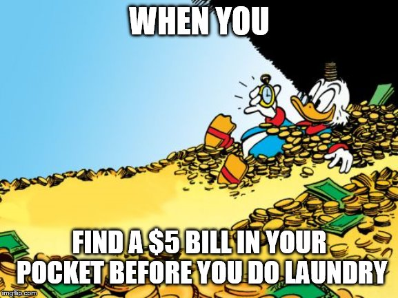 Sweet |  WHEN YOU; FIND A $5 BILL IN YOUR POCKET BEFORE YOU DO LAUNDRY | image tagged in scrooge mcduck,rich,money,happy | made w/ Imgflip meme maker