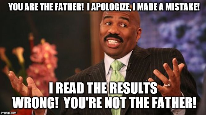 Steve Harvey misreads your DNA Test | YOU ARE THE FATHER!  I APOLOGIZE, I MADE A MISTAKE! I READ THE RESULTS WRONG!  YOU'RE NOT THE FATHER! | image tagged in memes,steve harvey,dna | made w/ Imgflip meme maker