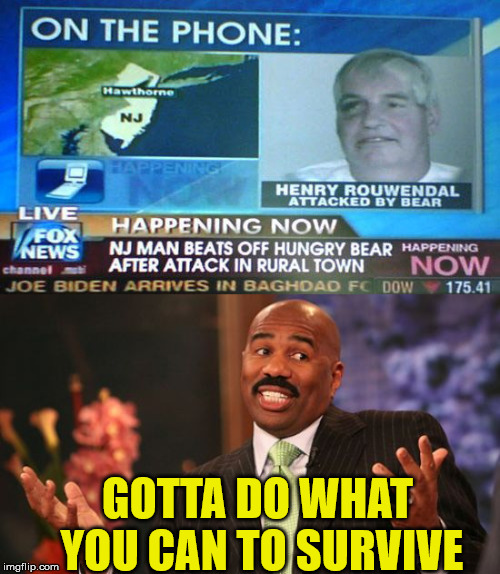 He did what? | GOTTA DO WHAT YOU CAN TO SURVIVE | image tagged in memes,steve harvey,bear,attack,news,one does not simply | made w/ Imgflip meme maker