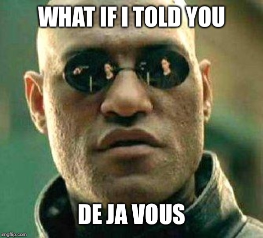 What if i told you | WHAT IF I TOLD YOU DE JA VOUS | image tagged in what if i told you | made w/ Imgflip meme maker