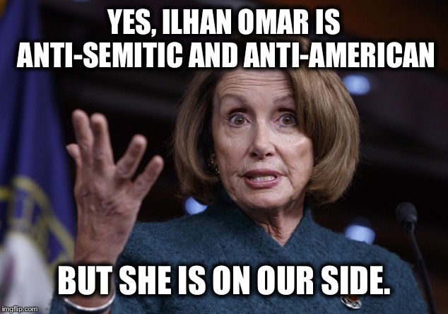 Good old Nancy Pelosi | YES, ILHAN OMAR IS ANTI-SEMITIC AND ANTI-AMERICAN BUT SHE IS ON OUR SIDE. | image tagged in good old nancy pelosi,nancy pelosi wtf,nancy pelosi is crazy,democrats,democratic party,liberal logic | made w/ Imgflip meme maker