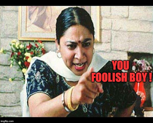Angry Indian Mum  | YOU FOOLISH BOY ! | image tagged in angry indian mum | made w/ Imgflip meme maker