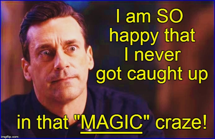 "I am SO happy that I never got caught up in that ""MAGIC"" craze! ___ 