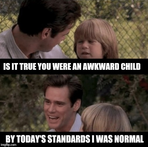 Father and son | IS IT TRUE YOU WERE AN AWKWARD CHILD BY TODAY'S STANDARDS I WAS NORMAL | image tagged in liar liar my teacher says | made w/ Imgflip meme maker