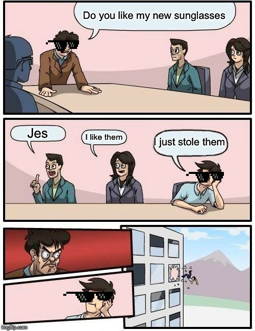 This is just a normal meeting | Do you like my new sunglasses Jes I like them I just stole them | image tagged in memes,boardroom meeting suggestion,funny,funny memes | made w/ Imgflip meme maker