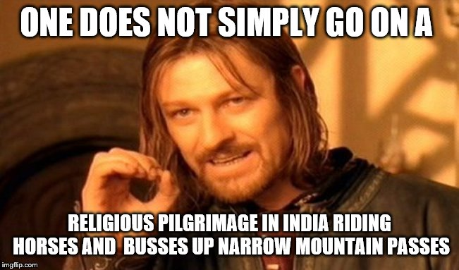One Does Not Simply Meme | ONE DOES NOT SIMPLY GO ON A RELIGIOUS PILGRIMAGE IN INDIA RIDING HORSES AND  BUSSES UP NARROW MOUNTAIN PASSES | image tagged in memes,one does not simply | made w/ Imgflip meme maker