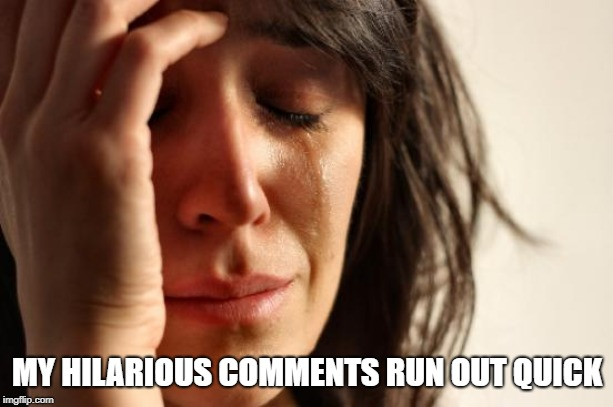 First World Problems Meme | MY HILARIOUS COMMENTS RUN OUT QUICK | image tagged in memes,first world problems | made w/ Imgflip meme maker