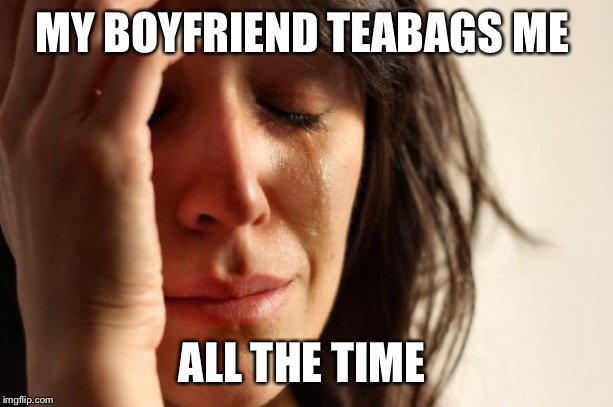 First World Problems Meme | MY BOYFRIEND TEABAGS ME ALL THE TIME | image tagged in memes,first world problems | made w/ Imgflip meme maker