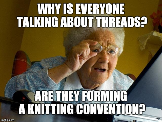 Grandma Finds The Internet Meme | WHY IS EVERYONE TALKING ABOUT THREADS? ARE THEY FORMING A KNITTING CONVENTION? | image tagged in memes,grandma finds the internet | made w/ Imgflip meme maker