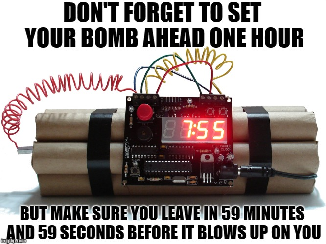 DON'T FORGET TO SET YOUR BOMB AHEAD ONE HOUR BUT MAKE SURE YOU LEAVE IN 59 MINUTES AND 59 SECONDS BEFORE IT BLOWS UP ON YOU | image tagged in bombs,funny but true,daylight savings time | made w/ Imgflip meme maker