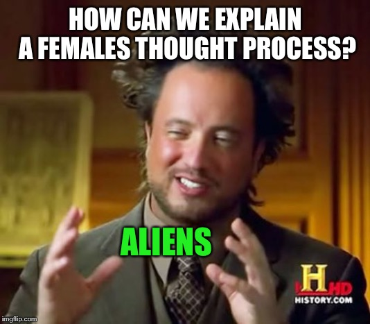 Ancient Aliens Meme | HOW CAN WE EXPLAIN A FEMALES THOUGHT PROCESS? ALIENS | image tagged in memes,ancient aliens | made w/ Imgflip meme maker