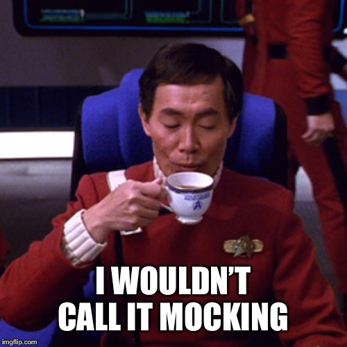 Sulu sipping tea | I WOULDN'T CALL IT MOCKING | image tagged in sulu sipping tea | made w/ Imgflip meme maker