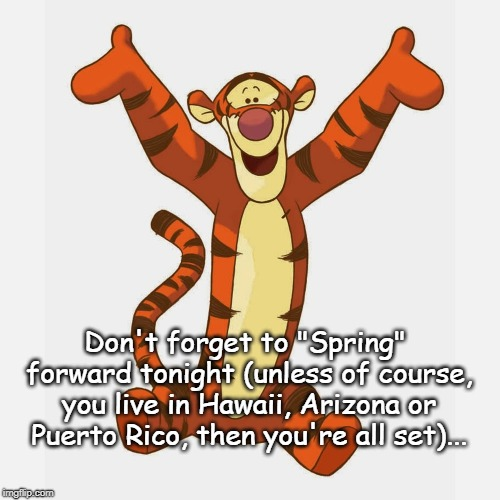 "Spring Forward... | Don't forget to ""Spring"" forward tonight (unless of course, you live in Hawaii, Arizona or Puerto Rico, then you're all set)... 