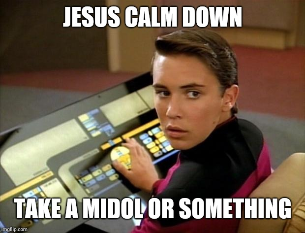 Wesley crusher | JESUS CALM DOWN TAKE A MIDOL OR SOMETHING | image tagged in wesley crusher | made w/ Imgflip meme maker