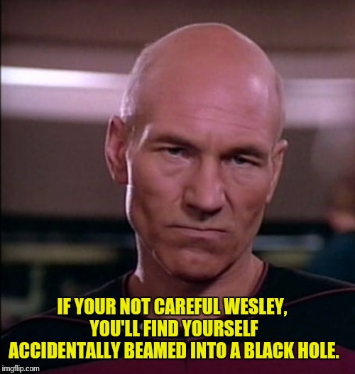 IF YOUR NOT CAREFUL WESLEY, YOU'LL FIND YOURSELF ACCIDENTALLY BEAMED INTO A BLACK HOLE. | made w/ Imgflip meme maker