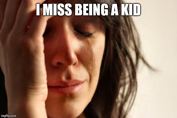 First World Problems Meme | I MISS BEING A KID | image tagged in memes,first world problems | made w/ Imgflip meme maker