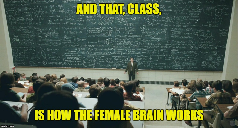 and that, class,... | AND THAT, CLASS, IS HOW THE FEMALE BRAIN WORKS | image tagged in and that class | made w/ Imgflip meme maker