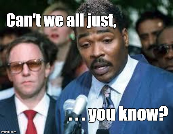 End of the Thread Week | March 7-13 | A BeyondTheComments Event |  Can't we all just, . . . you know? | image tagged in rodney king,beyondthecomments,slim pickens,comments schmomments,douglie | made w/ Imgflip meme maker