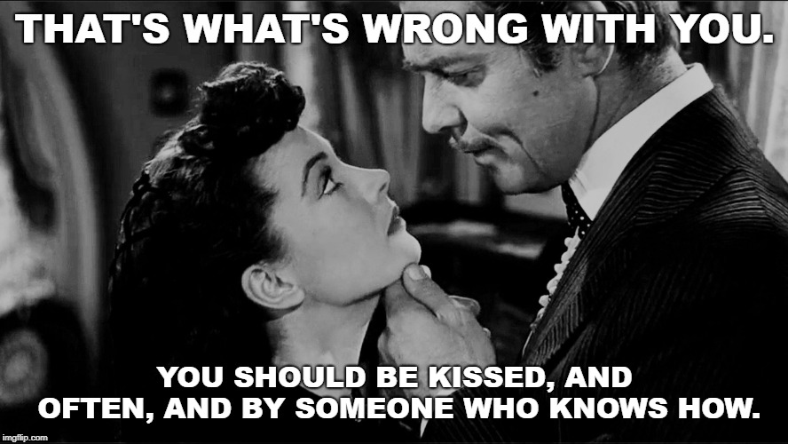 Rhett Butler on Kissing Women |  THAT'S WHAT'S WRONG WITH YOU. YOU SHOULD BE KISSED, AND OFTEN, AND BY SOMEONE WHO KNOWS HOW. | image tagged in gone with the wind,scarlett o'hara,rhett butler,kissing,women,how to | made w/ Imgflip meme maker