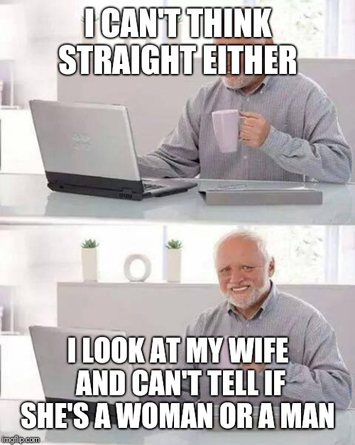 Hide the Pain Harold Meme | I CAN'T THINK STRAIGHT EITHER I LOOK AT MY WIFE AND CAN'T TELL IF SHE'S A WOMAN OR A MAN | image tagged in memes,hide the pain harold | made w/ Imgflip meme maker