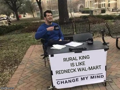 Where your wife can get furniture and you can get a tractor tire | RURAL KING IS LIKE REDNECK WAL-MART | image tagged in memes,change my mind,rural king,redneck,redneck heaven,walmart | made w/ Imgflip meme maker
