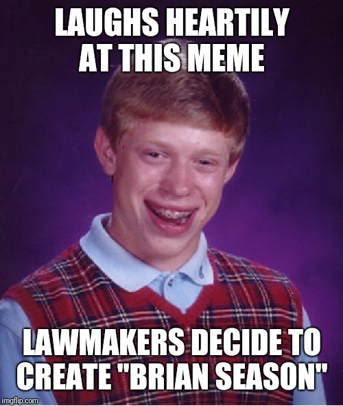 "Bad Luck Brian Meme | LAUGHS HEARTILY AT THIS MEME LAWMAKERS DECIDE TO CREATE ""BRIAN SEASON"" 