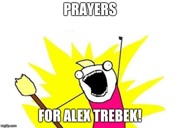 For his life may be in Jeopardy!  (Sorry, I apologize. Not really a good time for puns.) | PRAYERS FOR ALEX TREBEK! | image tagged in memes,x all the y,alex trebek,jeopardy,cancer | made w/ Imgflip meme maker