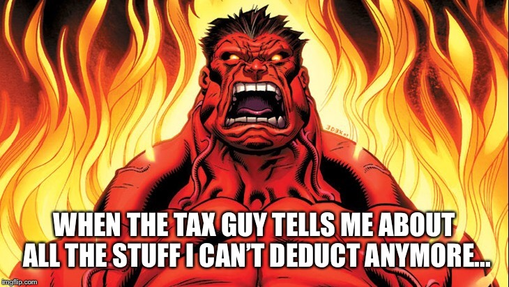 WHEN THE TAX GUY TELLS ME ABOUT ALL THE STUFF I CAN'T DEDUCT ANYMORE... | image tagged in hulk,taxes,income taxes,rage | made w/ Imgflip meme maker