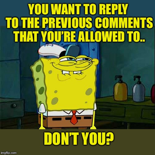 Don't You Squidward Meme | YOU WANT TO REPLY TO THE PREVIOUS COMMENTS THAT YOU'RE ALLOWED TO.. DON'T YOU? | image tagged in memes,dont you squidward | made w/ Imgflip meme maker