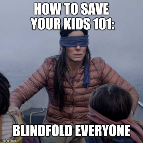 Bird Box Meme | HOW TO SAVE YOUR KIDS 101: BLINDFOLD EVERYONE | image tagged in memes,bird box | made w/ Imgflip meme maker