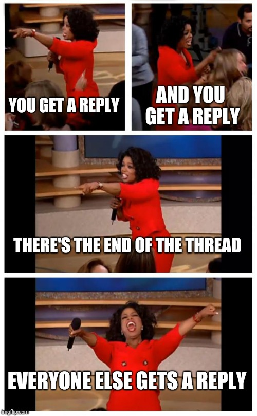 End of the Thread Week | March 7-13 | A BeyondTheComments Event |  YOU GET A REPLY; AND YOU GET A REPLY; THERE'S THE END OF THE THREAD; EVERYONE ELSE GETS A REPLY | image tagged in memes,endofthread,beyondthecomments,palringo,btc | made w/ Imgflip meme maker