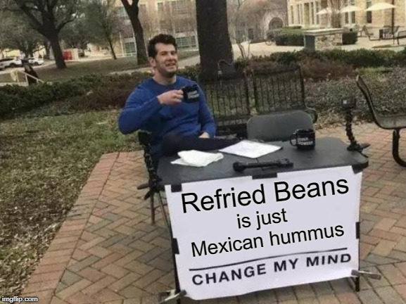 Change My Mind Meme | Refried Beans is just Mexican hummus | image tagged in memes,change my mind | made w/ Imgflip meme maker