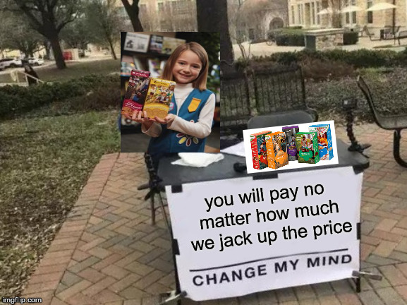 Change My Mind Meme | you will pay no matter how much we jack up the price | image tagged in memes,change my mind | made w/ Imgflip meme maker