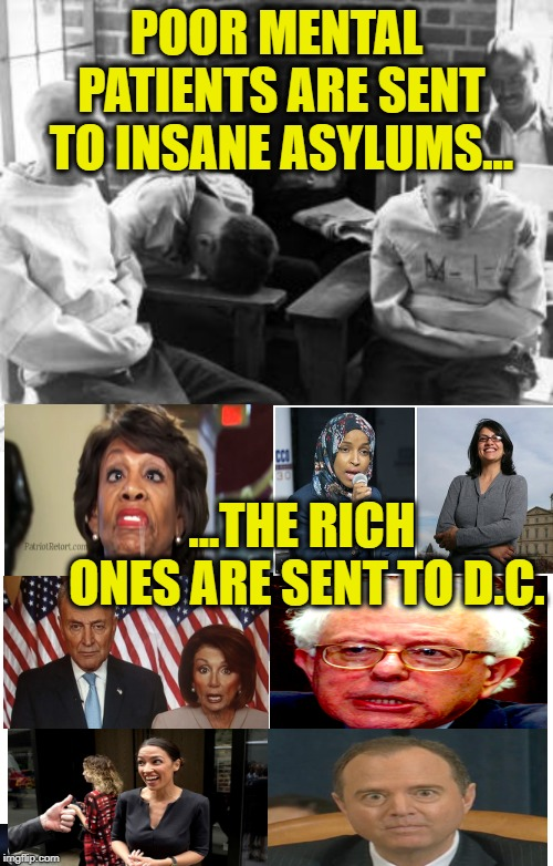 POOR MENTAL PATIENTS ARE SENT TO INSANE ASYLUMS... ...THE RICH ONES ARE SENT TO D.C. | image tagged in insane,maxine waters,nancy pelosi,alexandria ocasio-cortez,adam schiff,politicians suck | made w/ Imgflip meme maker