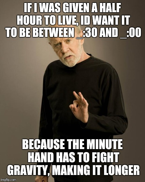 George Carlin | IF I WAS GIVEN A HALF HOUR TO LIVE, ID WANT IT TO BE BETWEEN _:30 AND _:00 BECAUSE THE MINUTE HAND HAS TO FIGHT GRAVITY, MAKING IT LONGER | image tagged in george carlin | made w/ Imgflip meme maker