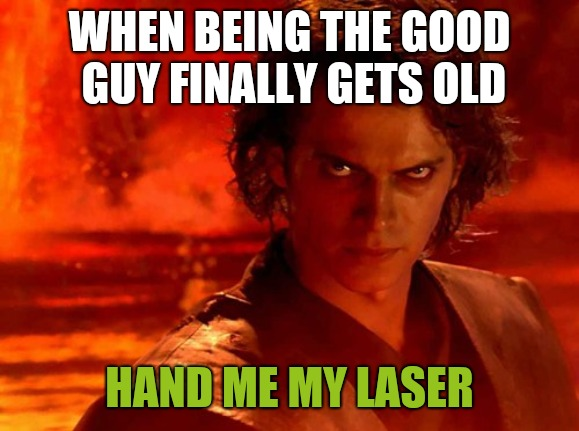 You Underestimate My Power | WHEN BEING THE GOOD GUY FINALLY GETS OLD HAND ME MY LASER | image tagged in memes,you underestimate my power | made w/ Imgflip meme maker