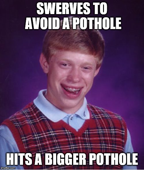 Bad Luck Brian | SWERVES TO AVOID A POTHOLE HITS A BIGGER POTHOLE | image tagged in memes,bad luck brian,pothole,driving | made w/ Imgflip meme maker