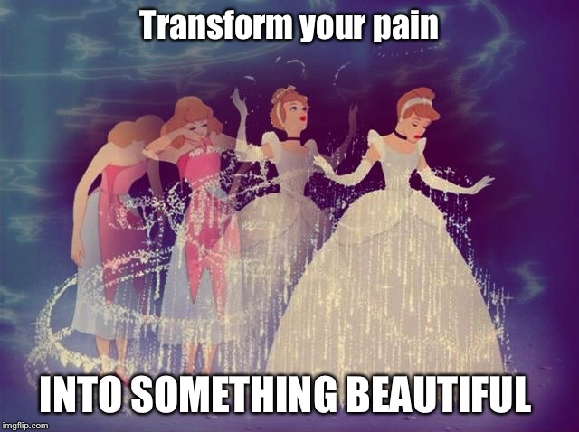 Cinderella Transformation | Transform your pain INTO SOMETHING BEAUTIFUL | image tagged in cinderella transformation | made w/ Imgflip meme maker