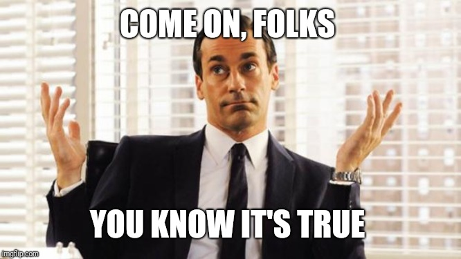 don draper | COME ON, FOLKS YOU KNOW IT'S TRUE | image tagged in don draper | made w/ Imgflip meme maker