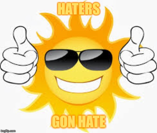 so glad sunny smiley | HATERS GON HATE | image tagged in so glad sunny smiley | made w/ Imgflip meme maker