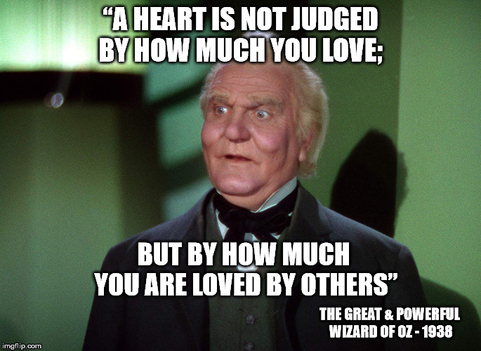 "Great and Powerful  | ""A HEART IS NOT JUDGED BY HOW MUCH YOU LOVE; BUT BY HOW MUCH YOU ARE LOVED BY OTHERS"" THE GREAT & POWERFUL WIZARD OF OZ - 1938 